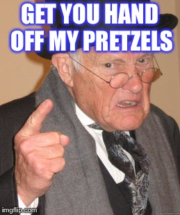 Back In My Day Meme | GET YOU HAND OFF MY PRETZELS | image tagged in memes,back in my day | made w/ Imgflip meme maker