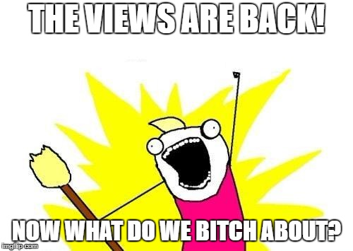 I guess someone in Mod god land heard all the complaining.  Either that, or I got popular overnight... | THE VIEWS ARE BACK! NOW WHAT DO WE B**CH ABOUT? | image tagged in memes,x all the y,imgflip mods,imgflip news | made w/ Imgflip meme maker