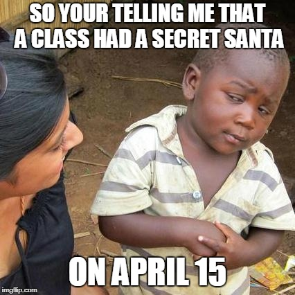 Third World Skeptical Kid Meme | SO YOUR TELLING ME THAT A CLASS HAD A SECRET SANTA ON APRIL 15 | image tagged in memes,third world skeptical kid | made w/ Imgflip meme maker