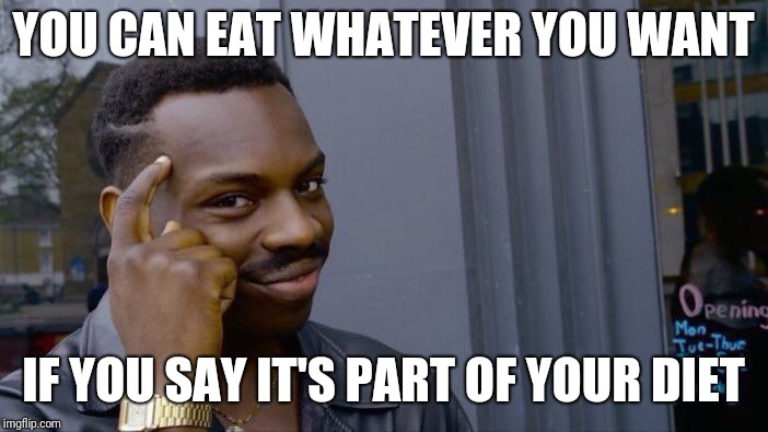 Prove me wrong. | YOU CAN EAT WHATEVER YOU WANT IF YOU SAY IT'S PART OF YOUR DIET | image tagged in memes,roll safe think about it | made w/ Imgflip meme maker