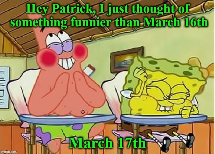 Hey Patrick, I just thought of something funnier than March 16th March 17th | image tagged in st patricks day,spongebob,funny meme | made w/ Imgflip meme maker