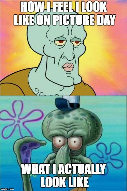 Squidward Meme | HOW I FEEL I LOOK LIKE ON PICTURE DAY WHAT I ACTUALLY LOOK LIKE | image tagged in memes,squidward | made w/ Imgflip meme maker