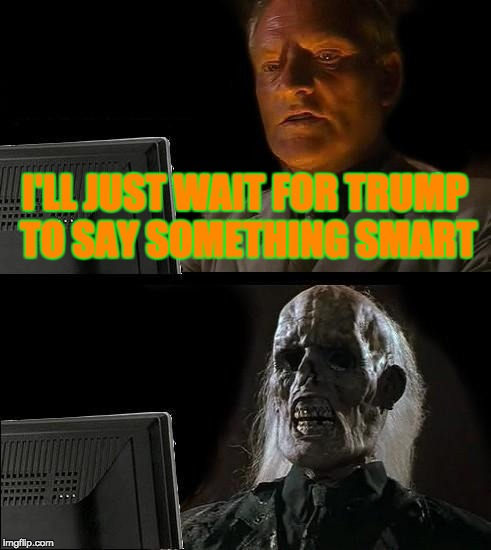 Ill Just Wait Here Meme | I'LL JUST WAIT FOR TRUMP TO SAY SOMETHING SMART | image tagged in memes,ill just wait here | made w/ Imgflip meme maker