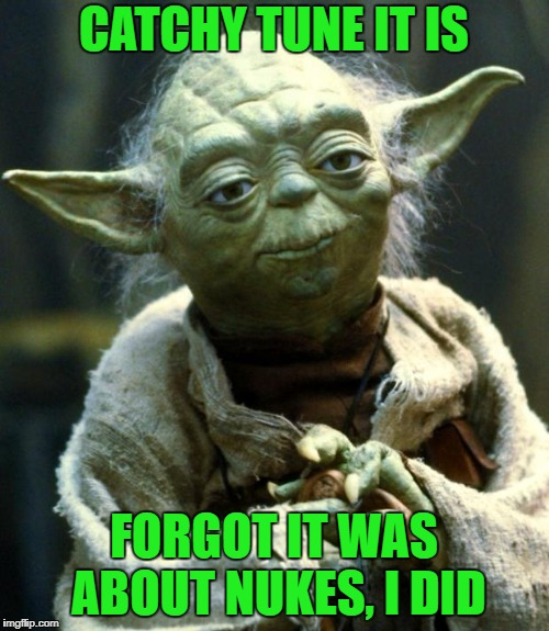 Star Wars Yoda Meme | CATCHY TUNE IT IS FORGOT IT WAS ABOUT NUKES, I DID | image tagged in memes,star wars yoda | made w/ Imgflip meme maker