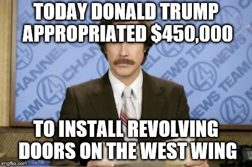 Strangely they are all marked exit! | TODAY DONALD TRUMP APPROPRIATED $450,000 TO INSTALL REVOLVING DOORS ON THE WEST WING | image tagged in memes,ron burgundy,donald trump,politics | made w/ Imgflip meme maker