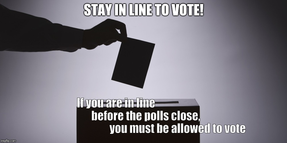STAY IN LINE TO VOTE! If you are in line                                         before the polls close,                                     | image tagged in voting | made w/ Imgflip meme maker