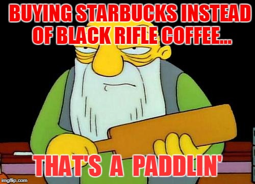 That's a paddlin' Meme |  BUYING STARBUCKS INSTEAD OF BLACK RIFLE COFFEE... THAT'S  A  PADDLIN' | image tagged in memes,that's a paddlin' | made w/ Imgflip meme maker