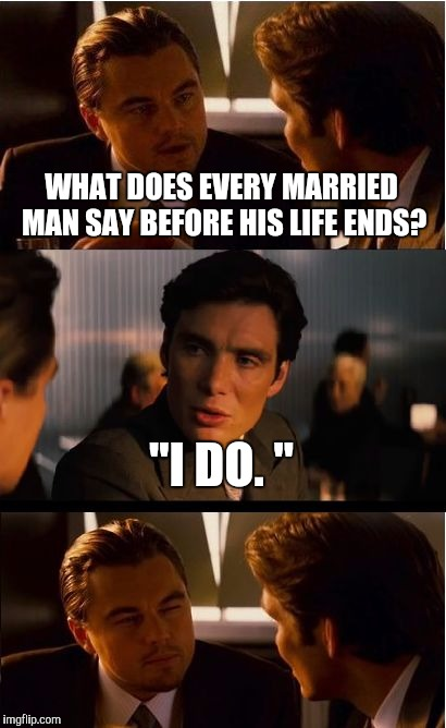 "Marriage jokes.  | WHAT DOES EVERY MARRIED MAN SAY BEFORE HIS LIFE ENDS? ""I DO. "" 