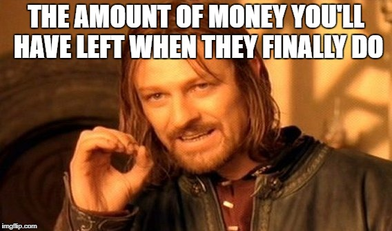 One Does Not Simply Meme | THE AMOUNT OF MONEY YOU'LL HAVE LEFT WHEN THEY FINALLY DO | image tagged in memes,one does not simply | made w/ Imgflip meme maker