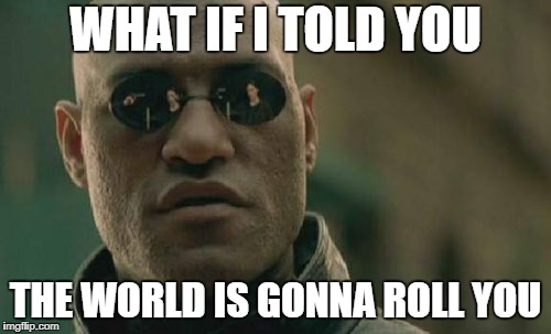 Matrix Morpheus Meme | WHAT IF I TOLD YOU THE WORLD IS GONNA ROLL YOU | image tagged in memes,matrix morpheus | made w/ Imgflip meme maker