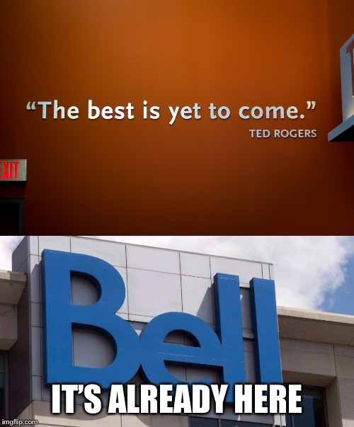 The Best Is Here | IT'S ALREADY HERE | image tagged in memes,bell,rogers,ha ha ha ha,ha ha,ha gay | made w/ Imgflip meme maker