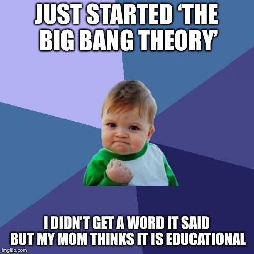 Success Kid Meme | JUST STARTED 'THE BIG BANG THEORY' I DIDN'T GET A WORD IT SAID BUT MY MOM THINKS IT IS EDUCATIONAL | image tagged in memes,success kid | made w/ Imgflip meme maker