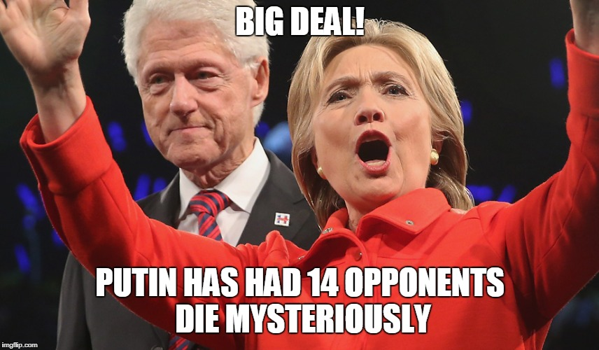 BIG DEAL! PUTIN HAS HAD 14 OPPONENTS DIE MYSTERIOUSLY | image tagged in hillary and bill clinton | made w/ Imgflip meme maker