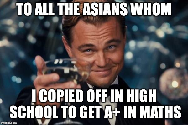 Leonardo Dicaprio Cheers Meme | TO ALL THE ASIANS WHOM I COPIED OFF IN HIGH SCHOOL TO GET A+ IN MATHS | image tagged in memes,leonardo dicaprio cheers | made w/ Imgflip meme maker