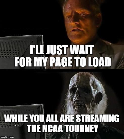Ill Just Wait Here Meme | I'LL JUST WAIT FOR MY PAGE TO LOAD WHILE YOU ALL ARE STREAMING THE NCAA TOURNEY | image tagged in memes,ill just wait here | made w/ Imgflip meme maker