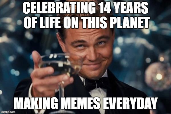 Leonardo Dicaprio Cheers Meme | CELEBRATING 14 YEARS OF LIFE ON THIS PLANET MAKING MEMES EVERYDAY | image tagged in memes,leonardo dicaprio cheers | made w/ Imgflip meme maker