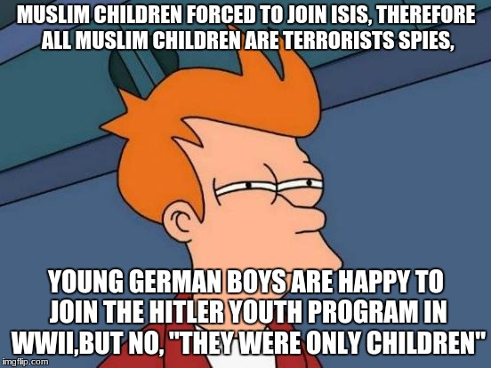 Futurama Fry Meme | MUSLIM CHILDREN FORCED TO JOIN ISIS, THEREFORE ALL MUSLIM CHILDREN ARE TERRORISTS SPIES, YOUNG GERMAN BOYS ARE HAPPY TO JOIN THE HITLER YOUT | image tagged in memes,futurama fry | made w/ Imgflip meme maker