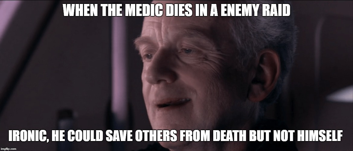 Have you ever heard the tragedy of Darth Plaguesis the Wise? | WHEN THE MEDIC DIES IN A ENEMY RAID IRONIC, HE COULD SAVE OTHERS FROM DEATH BUT NOT HIMSELF | image tagged in palpatine ironic | made w/ Imgflip meme maker