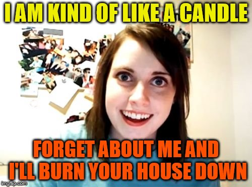 Overly Attached Girlfriend Meme | I AM KIND OF LIKE A CANDLE FORGET ABOUT ME AND I'LL BURN YOUR HOUSE DOWN | image tagged in memes,overly attached girlfriend | made w/ Imgflip meme maker
