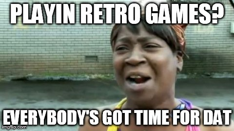 Ain't Nobody Got Time For That Meme | PLAYIN RETRO GAMES? EVERYBODY'S GOT TIME FOR DAT | image tagged in memes,aint nobody got time for that | made w/ Imgflip meme maker
