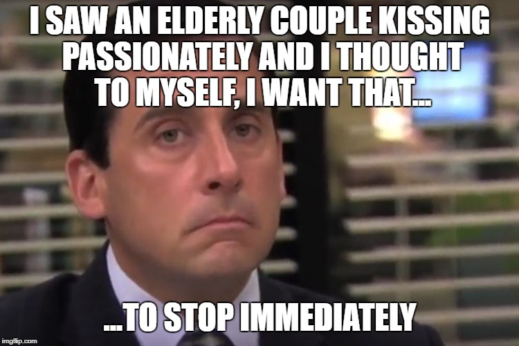 Things we see... | I SAW AN ELDERLY COUPLE KISSING PASSIONATELY AND I THOUGHT TO MYSELF, I WANT THAT... ...TO STOP IMMEDIATELY | image tagged in office | made w/ Imgflip meme maker