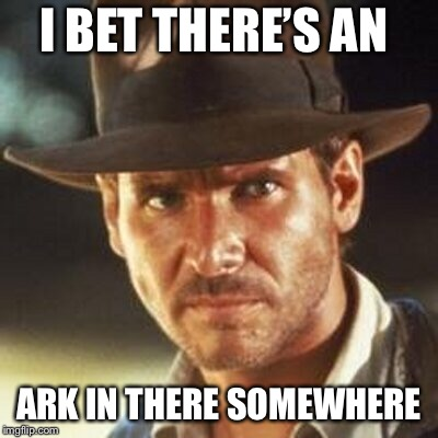 I BET THERE'S AN ARK IN THERE SOMEWHERE | made w/ Imgflip meme maker