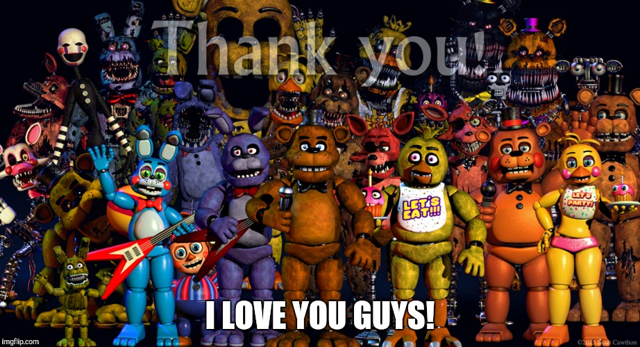 Fnaf Thank you | I LOVE YOU GUYS! | image tagged in fnaf thank you | made w/ Imgflip meme maker