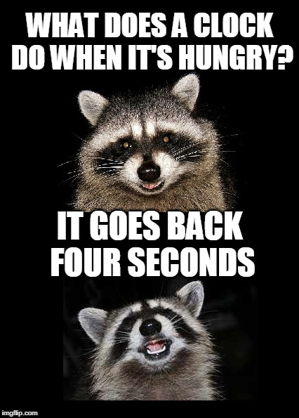 Do clocks come with a clutch? | WHAT DOES A CLOCK DO WHEN IT'S HUNGRY? IT GOES BACK FOUR SECONDS | image tagged in lame pun coon,raccoon pun,lame joke | made w/ Imgflip meme maker