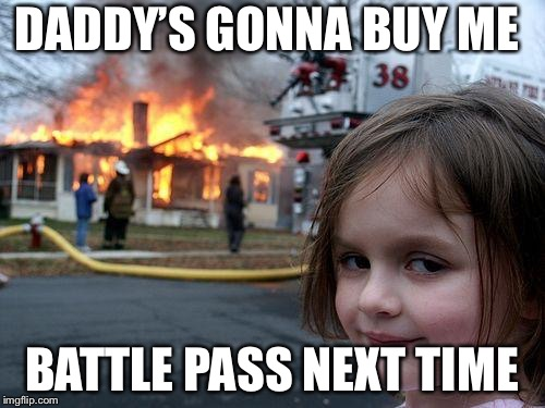 Disaster Girl Meme | DADDY'S GONNA BUY ME BATTLE PASS NEXT TIME | image tagged in memes,disaster girl | made w/ Imgflip meme maker