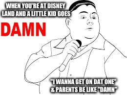 "WHEN YOU'RE AT DISNEY LAND AND A LITTLE KID GOES ""I WANNA GET ON DAT ONE"" & PARENTS BE LIKE ""DAMN"" 