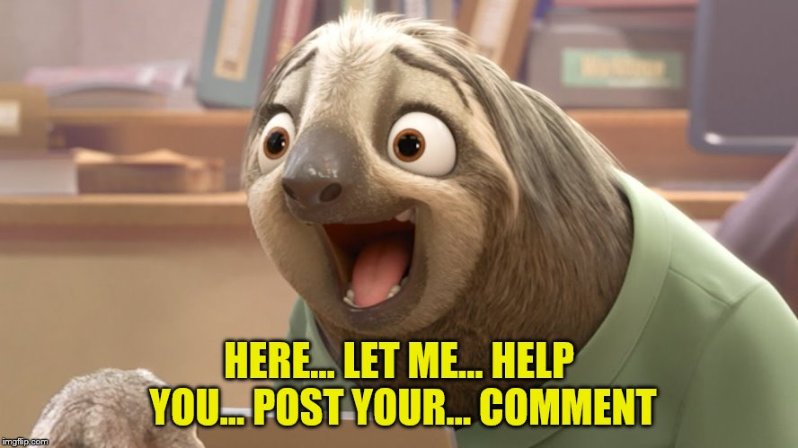 HERE... LET ME... HELP YOU... POST YOUR... COMMENT | made w/ Imgflip meme maker