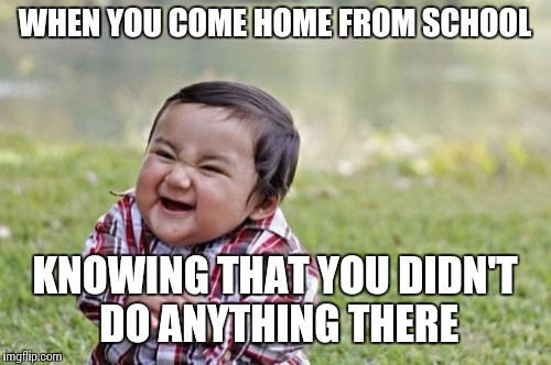 Evil Toddler Meme | WHEN YOU COME HOME FROM SCHOOL KNOWING THAT YOU DIDN'T DO ANYTHING THERE | image tagged in memes,evil toddler | made w/ Imgflip meme maker