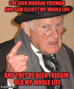 Back In My Day Meme | I'VE SEEN MORGAN FREEMAN AND SAM ELLIOTT MY WHOLE LIFE AND THEY'VE BEEN FRIGGIN' OLD MY WHOLE LIFE | image tagged in memes,back in my day | made w/ Imgflip meme maker