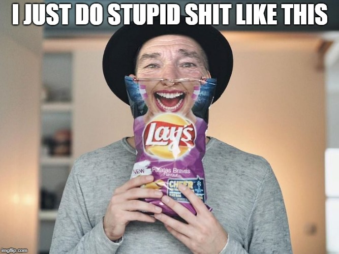 chip bag face | I JUST DO STUPID SHIT LIKE THIS | image tagged in chip bag face | made w/ Imgflip meme maker