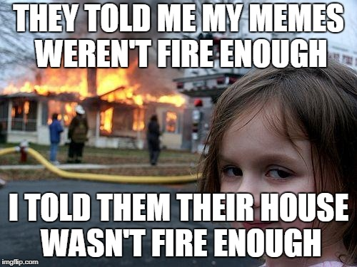 Disaster Girl Meme | THEY TOLD ME MY MEMES WEREN'T FIRE ENOUGH I TOLD THEM THEIR HOUSE WASN'T FIRE ENOUGH | image tagged in memes,disaster girl | made w/ Imgflip meme maker