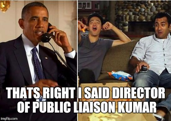 Obama kumar | THATS RIGHT I SAID DIRECTOR OF PUBLIC LIAISON KUMAR | image tagged in obama kumar | made w/ Imgflip meme maker