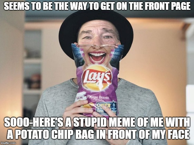 A silly attempt at the front page  | SEEMS TO BE THE WAY TO GET ON THE FRONT PAGE SOOO-HERE'S A STUPID MEME OF ME WITH A POTATO CHIP BAG IN FRONT OF MY FACE | image tagged in chip bag face | made w/ Imgflip meme maker