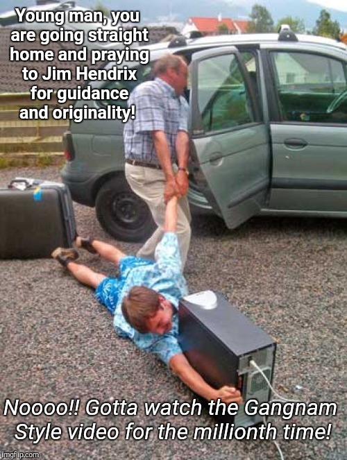 Raise 'em right | Young man, you are going straight home and praying to Jim Hendrix for guidance and originality! Noooo!! Gotta watch the Gangnam Style video  | image tagged in raise 'em right,heavy metal week,psy week | made w/ Imgflip meme maker