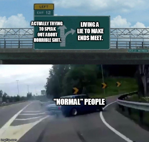 "this usually is the case sadly.... | LIVING A LIE TO MAKE ENDS MEET. ""NORMAL"" PEOPLE ACTUALLY TRYING TO SPEAK OUT ABOUT HORRIBLE SHIT. 
