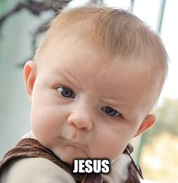 Skeptical Baby Meme | JESUS | image tagged in memes,skeptical baby | made w/ Imgflip meme maker