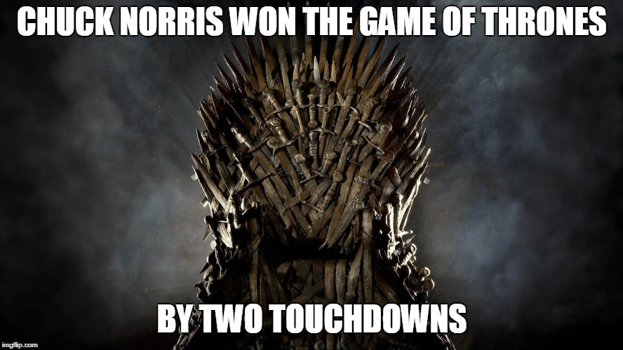 Chuck Norris Game Of Thrones | CHUCK NORRIS WON THE GAME OF THRONES BY TWO TOUCHDOWNS | image tagged in chuck norris,memes,game of thrones | made w/ Imgflip meme maker