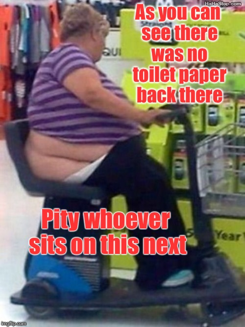 As you can see there was no toilet paper back there Pity whoever sits on this next | made w/ Imgflip meme maker