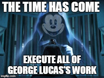THE TIME HAS COME EXECUTE ALL OF GEORGE LUCAS'S WORK | image tagged in memes | made w/ Imgflip meme maker