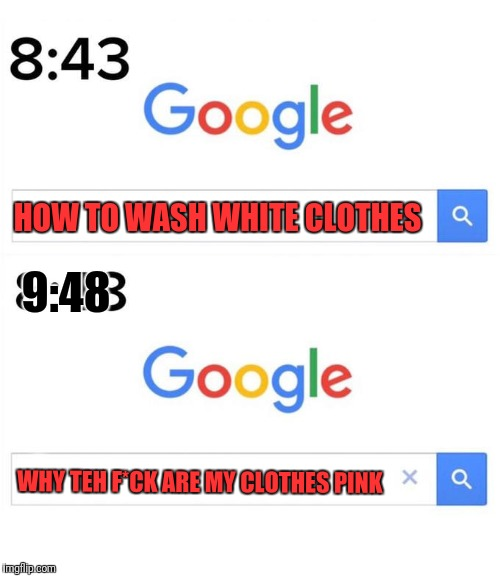 HOW TO WASH WHITE CLOTHES WHY TEH F*CK ARE MY CLOTHES PINK 9:48 | image tagged in google before after | made w/ Imgflip meme maker