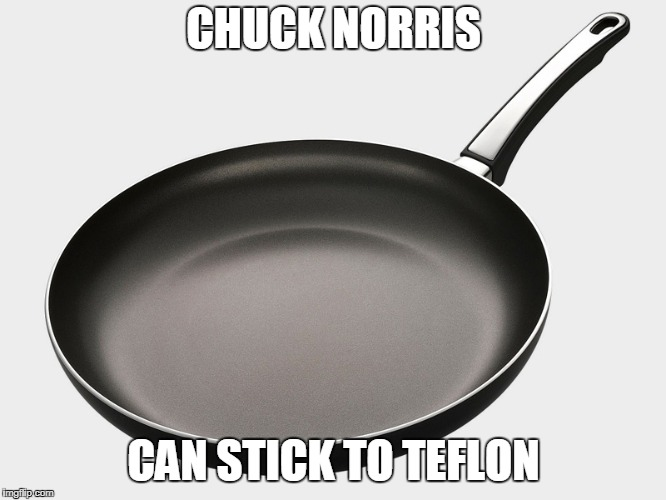 Chuck Norris teflon | CHUCK NORRIS CAN STICK TO TEFLON | image tagged in chuck norris,memes,teflon | made w/ Imgflip meme maker