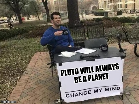 Change My Mind | PLUTO WILL ALWAYS BE A PLANET | image tagged in change my mind | made w/ Imgflip meme maker