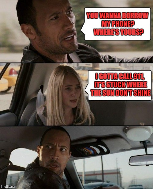 The Rock Driving Meme | YOU WANNA BORROW MY PHONE?  WHERE'S YOURS? I GOTTA CALL 911, IT'S STUCK WHERE THE SUN DON'T SHINE | image tagged in memes,the rock driving | made w/ Imgflip meme maker