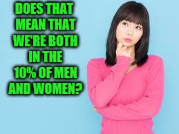 DOES THAT MEAN THAT WE'RE BOTH IN THE 10% OF MEN AND WOMEN? | made w/ Imgflip meme maker