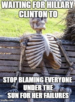 Waiting Skeleton Meme | WAITING FOR HILLARY CLINTON TO STOP BLAMING EVERYONE UNDER THE SUN FOR HER FAILURES | image tagged in memes,waiting skeleton | made w/ Imgflip meme maker