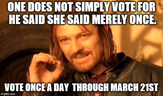 One Does Not Simply Meme | ONE DOES NOT SIMPLY VOTE FOR HE SAID SHE SAID MERELY ONCE. VOTE ONCE A DAY  THROUGH MARCH 21ST | image tagged in memes,one does not simply | made w/ Imgflip meme maker